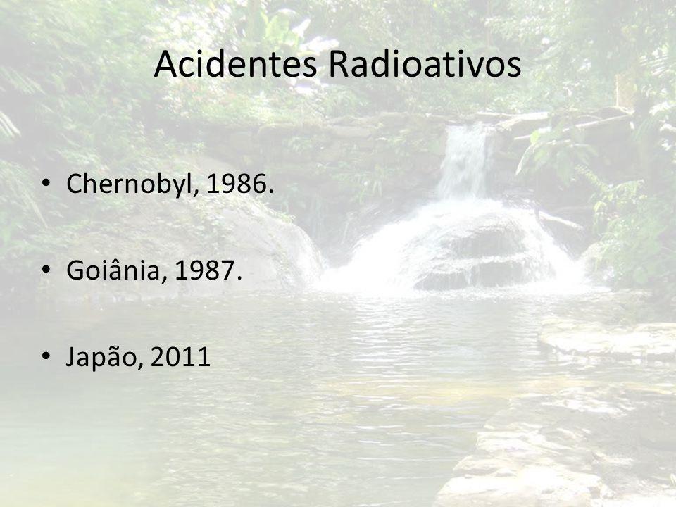 Acidentes Radioativos Chernobyl, 1986. Goiânia, 1987. Japão, 2011