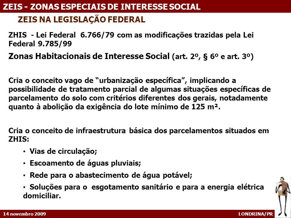 14 novembro 2009 LONDRINA/PR ZEIS - ZONAS ESPECIAIS DE INTERESSE SOCIAL ZEIS NA LEGISLAÇÃO FEDERAL ZHIS - Lei Federal 6.766/79 com as modificações trazidas pela Lei Federal 9.785/99 Zonas Habitacionais de Interesse Social (art.