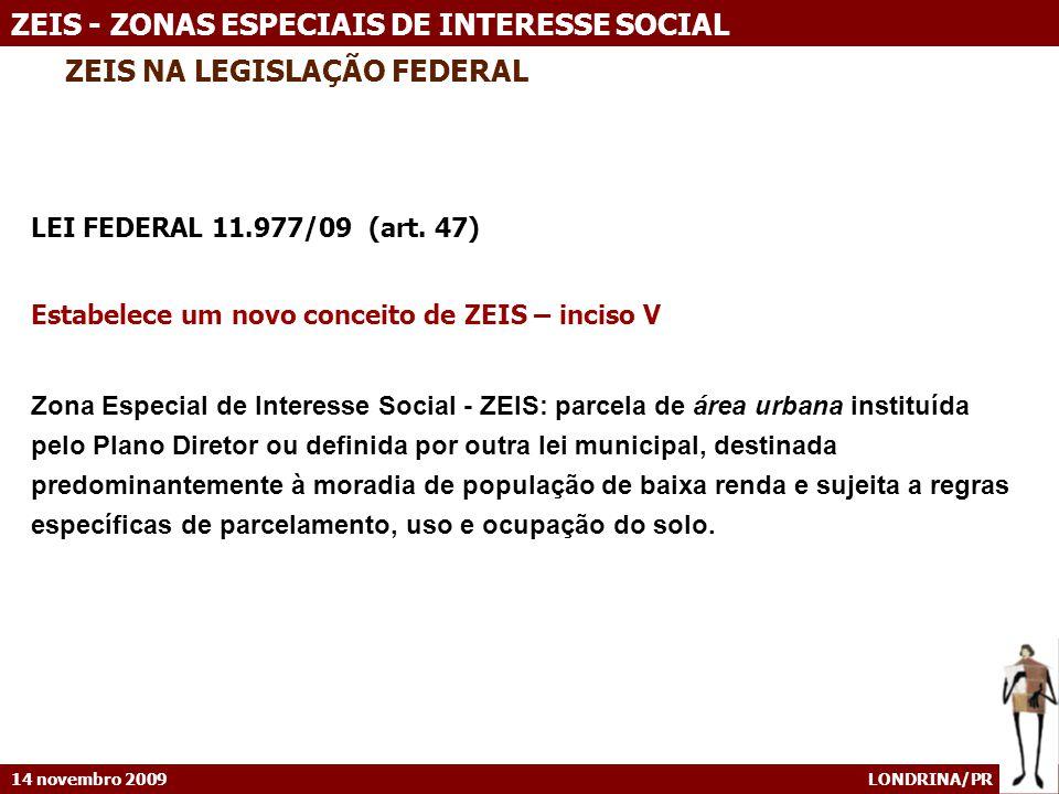 14 novembro 2009 LONDRINA/PR ZEIS - ZONAS ESPECIAIS DE INTERESSE SOCIAL ZEIS NA LEGISLAÇÃO FEDERAL LEI FEDERAL 11.977/09 (art. 47) Estabelece um novo