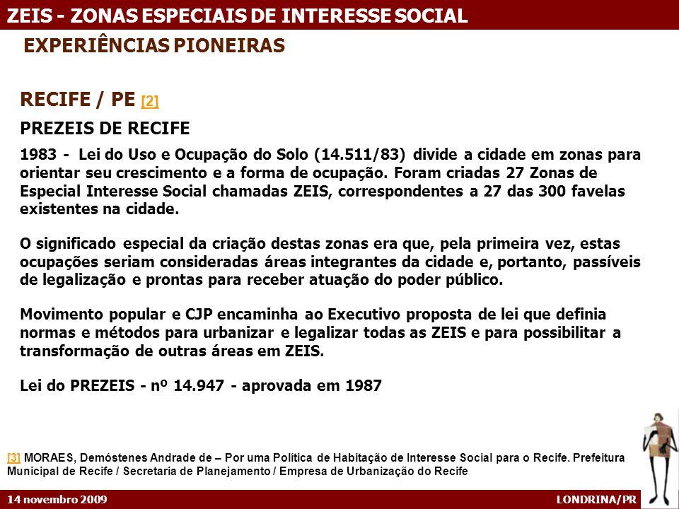 14 novembro 2009 LONDRINA/PR ZEIS - ZONAS ESPECIAIS DE INTERESSE SOCIAL EXPERIÊNCIAS PIONEIRAS RECIFE / PE [2] [2] PREZEIS DE RECIFE 1983 - Lei do Uso e Ocupação do Solo (14.511/83) divide a cidade em zonas para orientar seu crescimento e a forma de ocupação.
