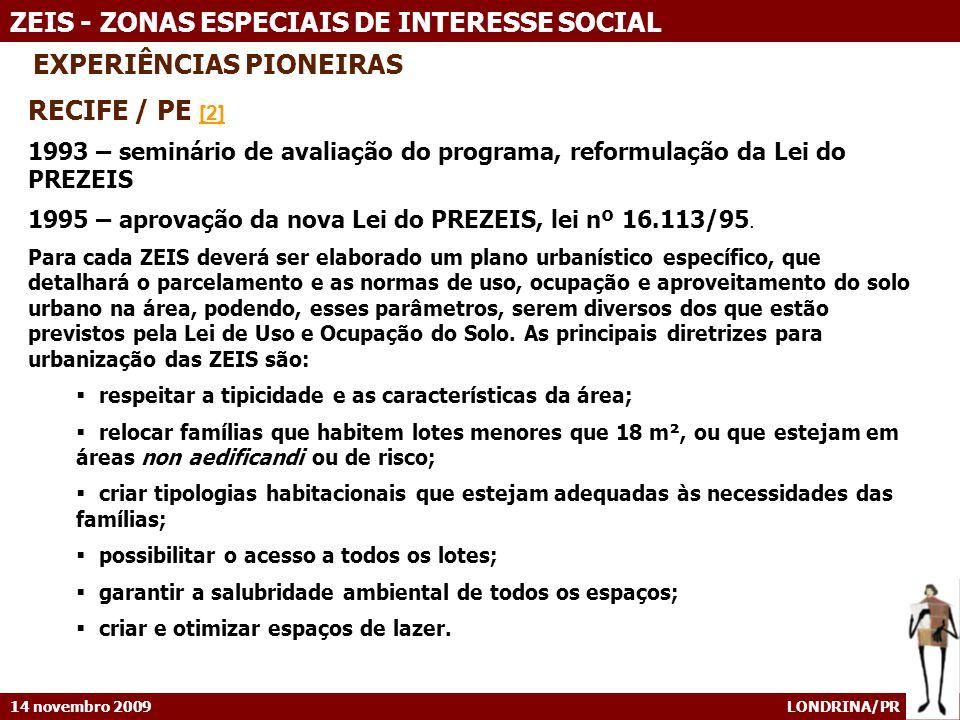 14 novembro 2009 LONDRINA/PR ZEIS - ZONAS ESPECIAIS DE INTERESSE SOCIAL EXPERIÊNCIAS PIONEIRAS RECIFE / PE [2] [2] 1993 – seminário de avaliação do programa, reformulação da Lei do PREZEIS 1995 – aprovação da nova Lei do PREZEIS, lei nº 16.113/95.