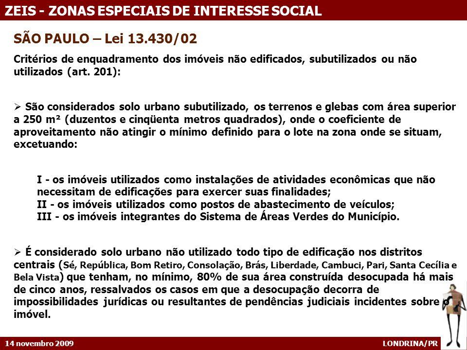 14 novembro 2009 LONDRINA/PR ZEIS - ZONAS ESPECIAIS DE INTERESSE SOCIAL SÃO PAULO – Lei 13.430/02 Critérios de enquadramento dos imóveis não edificados, subutilizados ou não utilizados (art.