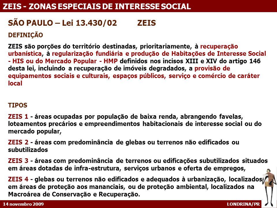 14 novembro 2009 LONDRINA/PR ZEIS - ZONAS ESPECIAIS DE INTERESSE SOCIAL SÃO PAULO – Lei 13.430/02 ZEIS DEFINIÇÃO ZEIS são porções do território destinadas, prioritariamente, à recuperação urbanística, à regularização fundiária e produção de Habitações de Interesse Social - HIS ou do Mercado Popular - HMP definidos nos incisos XIII e XIV do artigo 146 desta lei, incluindo a recuperação de imóveis degradados, a provisão de equipamentos sociais e culturais, espaços públicos, serviço e comércio de caráter local TIPOS ZEIS 1 - áreas ocupadas por população de baixa renda, abrangendo favelas, loteamentos precários e empreendimentos habitacionais de interesse social ou do mercado popular, ZEIS 2 - áreas com predominância de glebas ou terrenos não edificados ou subutilizados ZEIS 3 - áreas com predominância de terrenos ou edificações subutilizados situados em áreas dotadas de infra-estrutura, serviços urbanos e oferta de empregos, ZEIS 4 - glebas ou terrenos não edificados e adequados à urbanização, localizados em áreas de proteção aos mananciais, ou de proteção ambiental, localizados na Macroárea de Conservação e Recuperação.