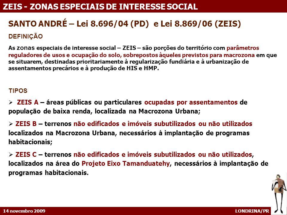 14 novembro 2009 LONDRINA/PR ZEIS - ZONAS ESPECIAIS DE INTERESSE SOCIAL SANTO ANDRÉ – Lei 8.696/04 (PD) e Lei 8.869/06 (ZEIS) DEFINIÇÃO As zonas especiais de interesse social – ZEIS – são porções do território com parâmetros reguladores de usos e ocupação do solo, sobrepostos àqueles previstos para macrozona em que se situarem, destinadas prioritariamente à regularização fundiária e à urbanização de assentamentos precários e à produção de HIS e HMP.