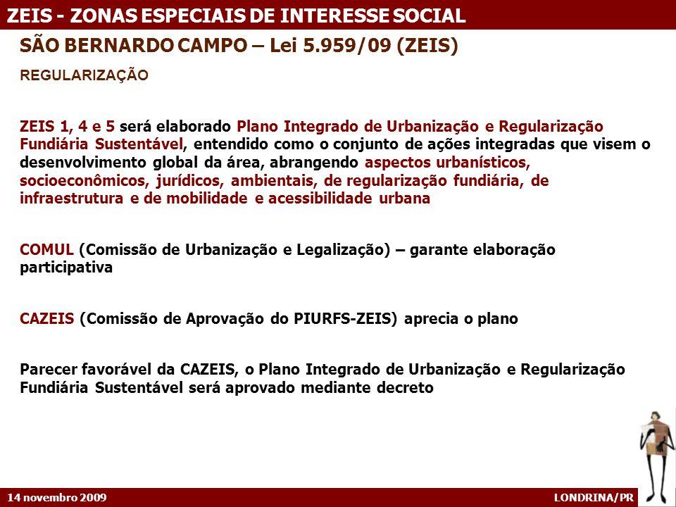 14 novembro 2009 LONDRINA/PR ZEIS - ZONAS ESPECIAIS DE INTERESSE SOCIAL SÃO BERNARDO CAMPO – Lei 5.959/09 (ZEIS) REGULARIZAÇÃO ZEIS 1, 4 e 5 será elaborado Plano Integrado de Urbanização e Regularização Fundiária Sustentável, entendido como o conjunto de ações integradas que visem o desenvolvimento global da área, abrangendo aspectos urbanísticos, socioeconômicos, jurídicos, ambientais, de regularização fundiária, de infraestrutura e de mobilidade e acessibilidade urbana COMUL (Comissão de Urbanização e Legalização) – garante elaboração participativa CAZEIS (Comissão de Aprovação do PIURFS-ZEIS) aprecia o plano Parecer favorável da CAZEIS, o Plano Integrado de Urbanização e Regularização Fundiária Sustentável será aprovado mediante decreto