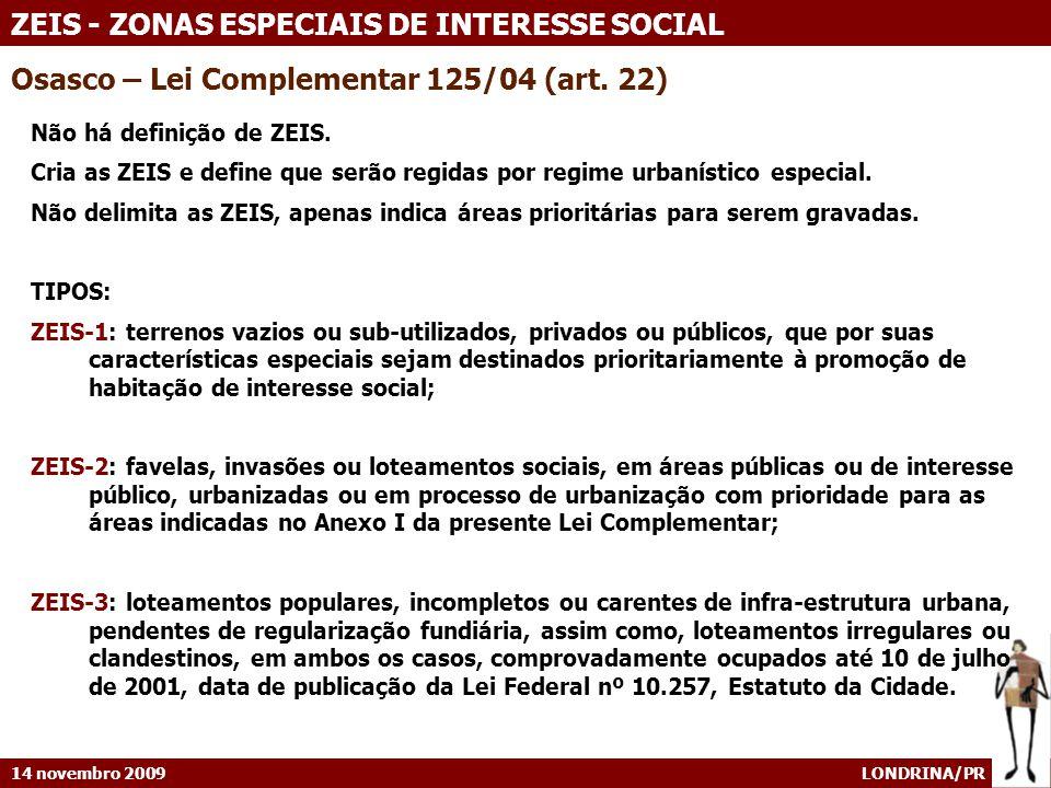 14 novembro 2009 LONDRINA/PR ZEIS - ZONAS ESPECIAIS DE INTERESSE SOCIAL Osasco – Lei Complementar 125/04 (art. 22) Não há definição de ZEIS. Cria as Z