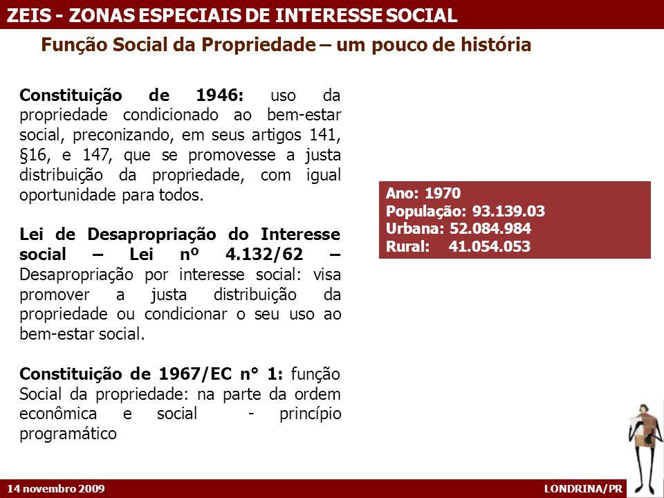 14 novembro 2009 LONDRINA/PR ZEIS - ZONAS ESPECIAIS DE INTERESSE SOCIAL EXPERIÊNCIAS PIONEIRAS BELO HORIZONTE / MG [3] [3] Lei de zoneamento aprovada em 1976 Áreas para urbanização especial (áreas de preservação, áreas reservadas para equipamentos públicos etc) classificadas como Setores Especiais 1, 2 e 3) 1980 – favelas incluídas como Setor Especial 4 por alteração da lei de zoneamento – formulação jurídica inovadora – favelas consideradas como loteamentos, ainda que com características peculiares, justificando sua classificação como áreas de urbanização específica.