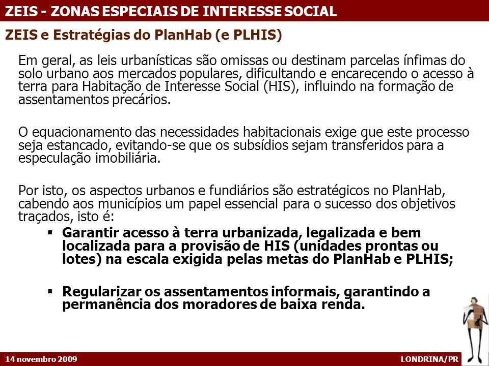 14 novembro 2009 LONDRINA/PR ZEIS - ZONAS ESPECIAIS DE INTERESSE SOCIAL ZEIS e Estratégias do PlanHab (e PLHIS) Em geral, as leis urbanísticas são omi
