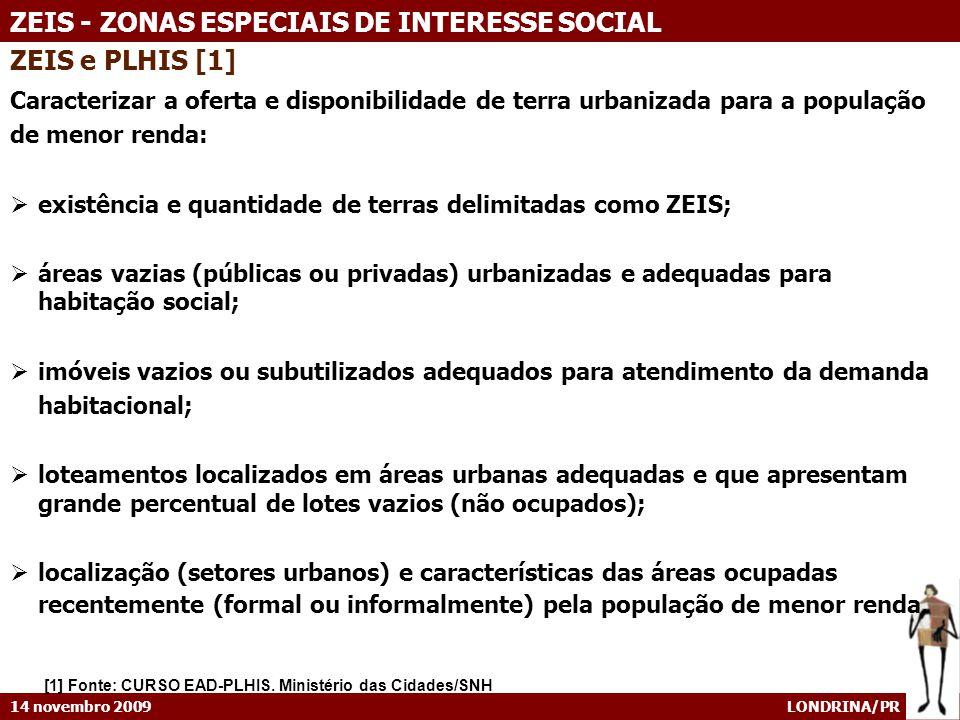 14 novembro 2009 LONDRINA/PR ZEIS - ZONAS ESPECIAIS DE INTERESSE SOCIAL ZEIS e PLHIS [1] Caracterizar a oferta e disponibilidade de terra urbanizada p