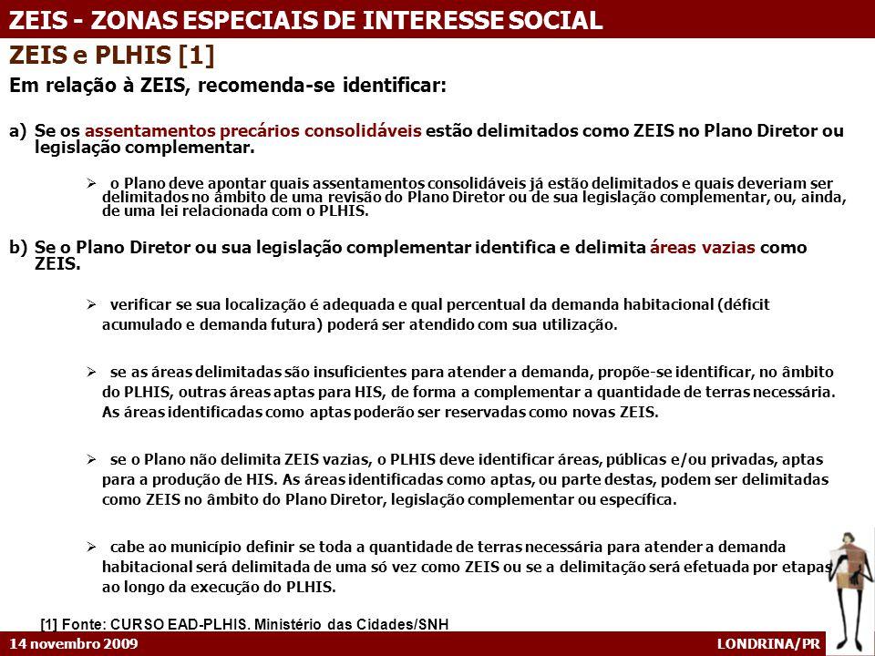 14 novembro 2009 LONDRINA/PR ZEIS - ZONAS ESPECIAIS DE INTERESSE SOCIAL ZEIS e PLHIS [1] Em relação à ZEIS, recomenda-se identificar: a)Se os assentamentos precários consolidáveis estão delimitados como ZEIS no Plano Diretor ou legislação complementar.