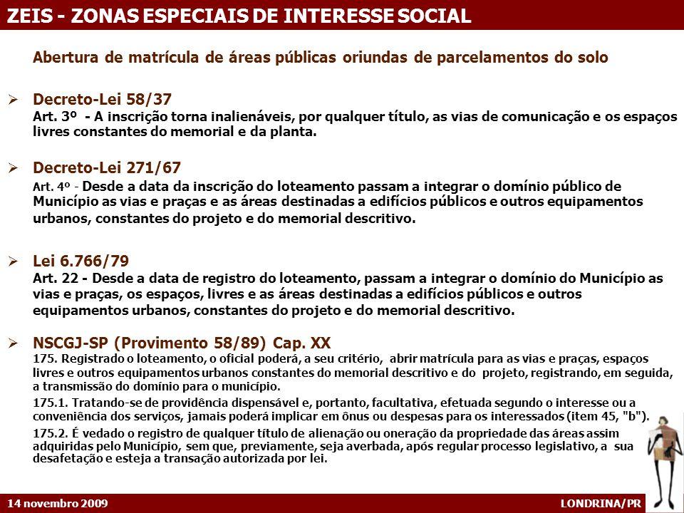 14 novembro 2009 LONDRINA/PR ZEIS - ZONAS ESPECIAIS DE INTERESSE SOCIAL Abertura de matrícula de áreas públicas oriundas de parcelamentos do solo Decreto-Lei 58/37 Art.