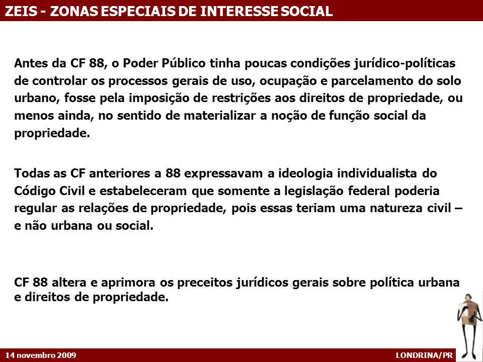 14 novembro 2009 LONDRINA/PR ZEIS - ZONAS ESPECIAIS DE INTERESSE SOCIAL Antes da CF 88, o Poder Público tinha poucas condições jurídico-políticas de c