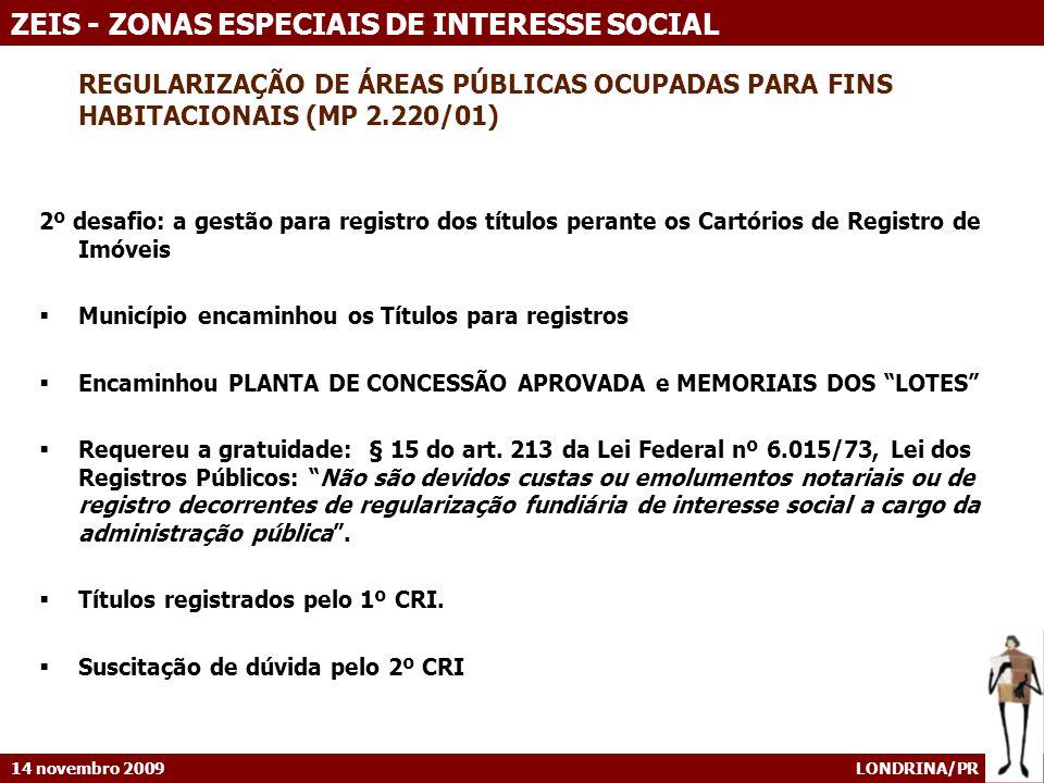 14 novembro 2009 LONDRINA/PR ZEIS - ZONAS ESPECIAIS DE INTERESSE SOCIAL REGULARIZAÇÃO DE ÁREAS PÚBLICAS OCUPADAS PARA FINS HABITACIONAIS (MP 2.220/01) 2º desafio: a gestão para registro dos títulos perante os Cartórios de Registro de Imóveis Município encaminhou os Títulos para registros Encaminhou PLANTA DE CONCESSÃO APROVADA e MEMORIAIS DOS LOTES Requereu a gratuidade: § 15 do art.