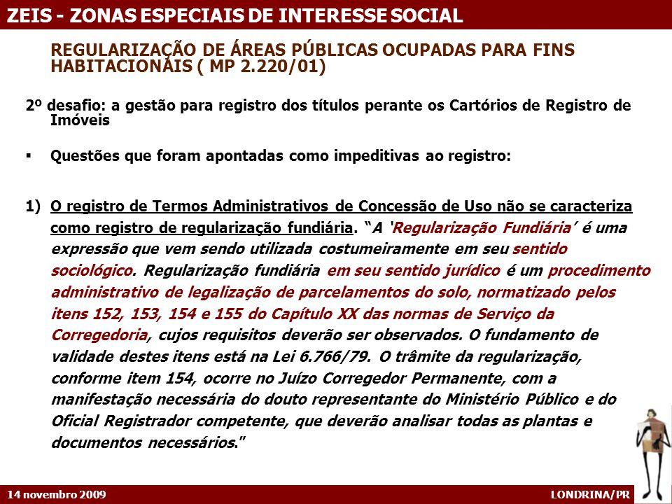 14 novembro 2009 LONDRINA/PR ZEIS - ZONAS ESPECIAIS DE INTERESSE SOCIAL REGULARIZAÇÃO DE ÁREAS PÚBLICAS OCUPADAS PARA FINS HABITACIONAIS ( MP 2.220/01) 2º desafio: a gestão para registro dos títulos perante os Cartórios de Registro de Imóveis Questões que foram apontadas como impeditivas ao registro: 1)O registro de Termos Administrativos de Concessão de Uso não se caracteriza como registro de regularização fundiária.