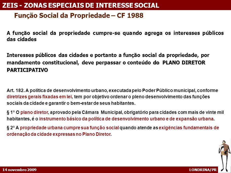 14 novembro 2009 LONDRINA/PR ZEIS - ZONAS ESPECIAIS DE INTERESSE SOCIAL SÃO BERNARDO CAMPO – Lei 5.959/09 (ZEIS) CONTEÚDO MÍNIMO DO PLANO INTEGRADO DE URBANIZAÇÃO E REGULARIZAÇÃO FUNDIÁRIA SUSTENTÁVEL I - diretrizes urbanísticas, restrições edilícias, bem como a definição de usos e parâmetros de ocupação permitidos, específicos para a respectiva ZEIS; II - memorial descritivo da área; III - projeto de parcelamento, especificando o traçado dos lotes e do sistema viário, as faixas non aedificandi e as áreas reservadas ao uso público, onde houver; IV - projetos indicativos das obras de urbanização e implantação de equipamentos públicos, incluindo terraplanagem, abastecimento de água, esgotamento sanitário, fornecimento de energia elétrica e de iluminação pública e obras de escoamento de águas pluviais; V - custo estimado das obras de urbanização ainda não implantadas, bem como das demais ações necessárias, com a definição da responsabilidade de aporte de tais recursos; VI - projeto arquitetônico das construções, quando houver previsão de entrega de unidades prontas; VII - situação fundiária e instrumentos jurídicos necessários à regularização da área; VIII - indicação de áreas de lazer e convívio da população, onde houver; IX - cadastro das famílias a serem beneficiadas e o projeto de trabalho social a ser desenvolvido ao longo da intervenção para assegurar a participação das mesmas; e X - projeto de reassentamento com as soluções propostas, quando a urbanização ou regularização fundiária implicar em reassentamento de famílias.
