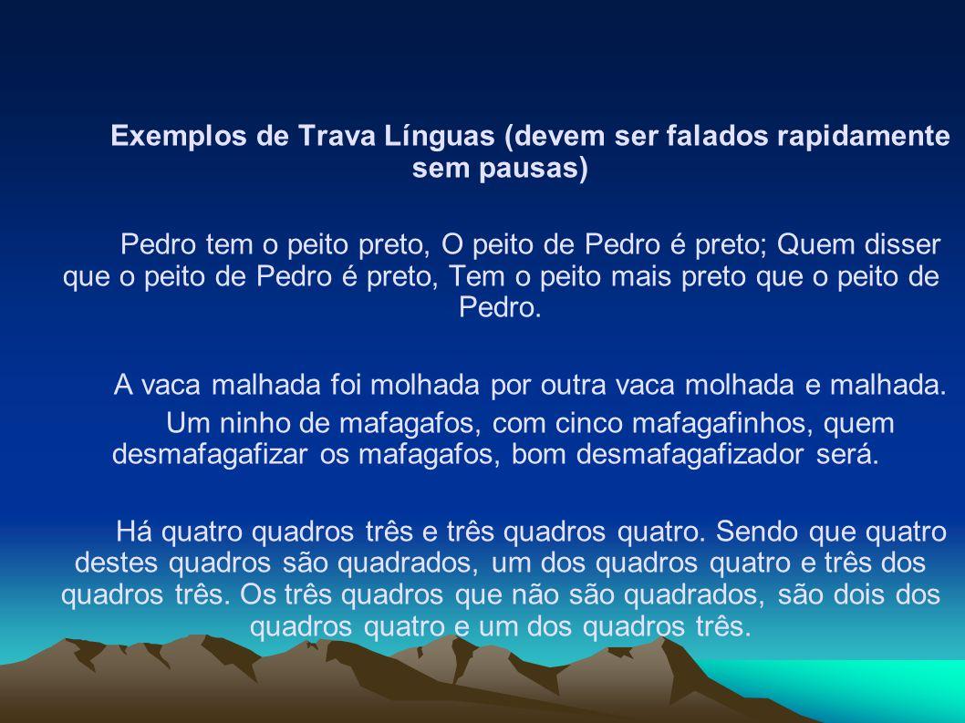 Exemplos de Trava Línguas (devem ser falados rapidamente sem pausas) Pedro tem o peito preto, O peito de Pedro é preto; Quem disser que o peito de Ped