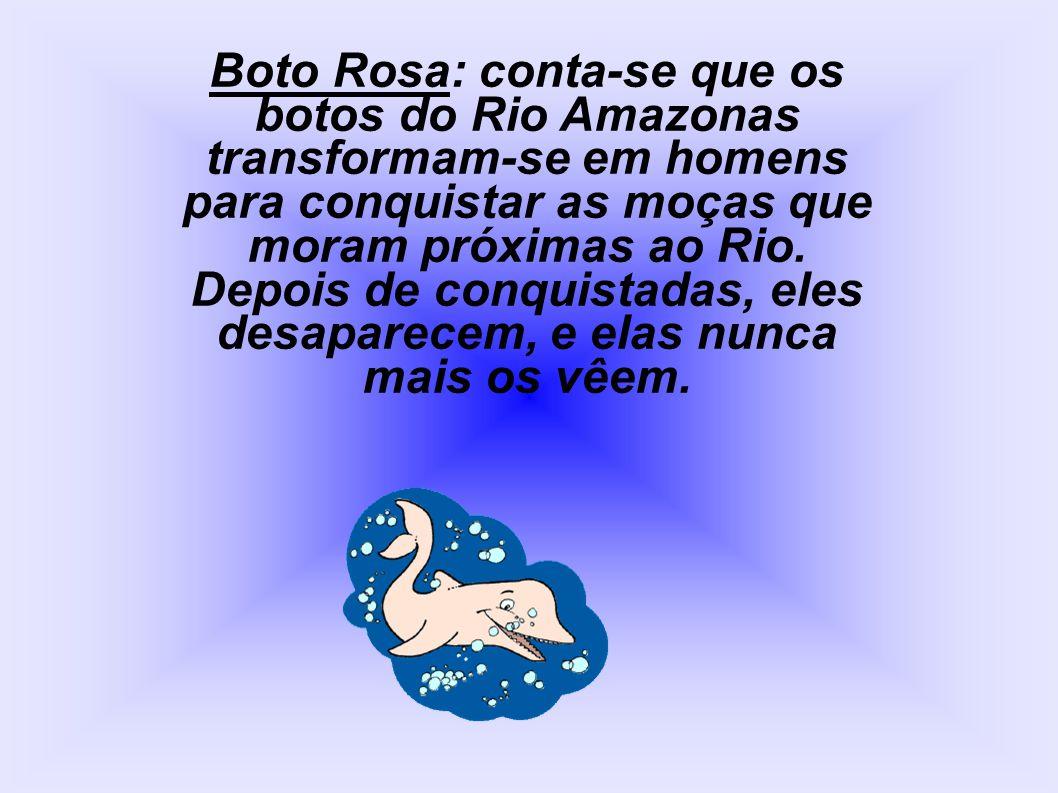 Boto Rosa: conta-se que os botos do Rio Amazonas transformam-se em homens para conquistar as moças que moram próximas ao Rio. Depois de conquistadas,