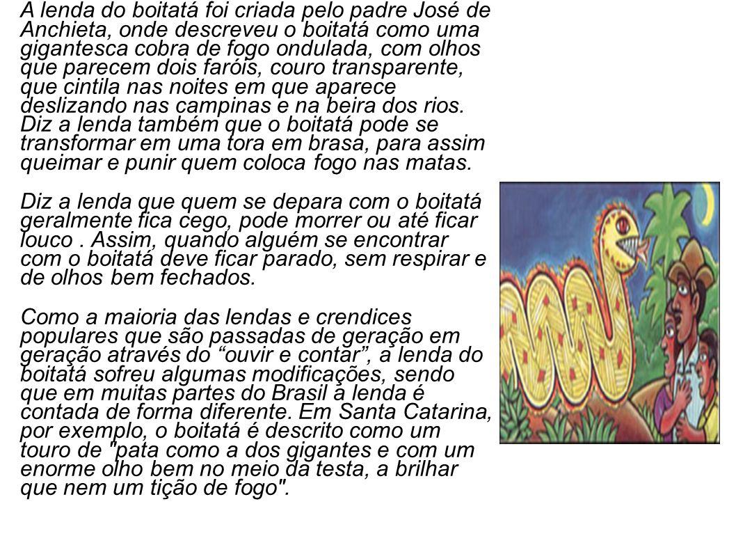 A lenda do boitatá foi criada pelo padre José de Anchieta, onde descreveu o boitatá como uma gigantesca cobra de fogo ondulada, com olhos que parecem