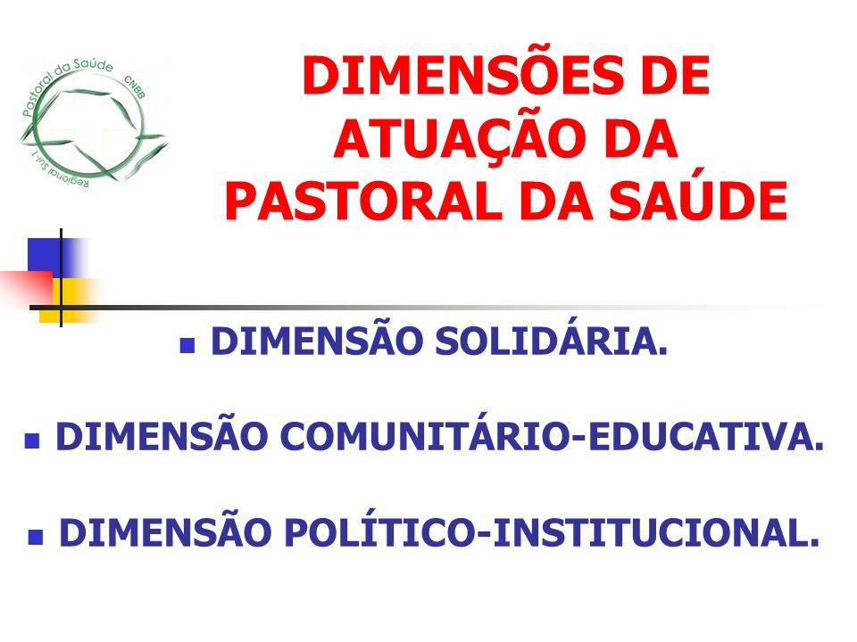 DIMENSÃO SOLIDÁRIA. DIMENSÃO COMUNITÁRIO-EDUCATIVA. DIMENSÃO POLÍTICO-INSTITUCIONAL. DIMENSÕES DE ATUAÇÃO DA PASTORAL DA SAÚDE