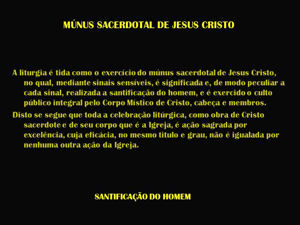 MÚNUS SACERDOTAL DE JESUS CRISTO A liturgia é tida como o exercício do múnus sacerdotal de Jesus Cristo, no qual, mediante sinais sensíveis, é signifi