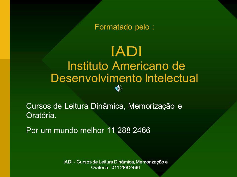 IADI - Cursos de Leitura Dinâmica, Memorização e Oratória. 011 288 2466 Formatado pelo : IADI Instituto Americano de Desenvolvimento Intelectual Curso