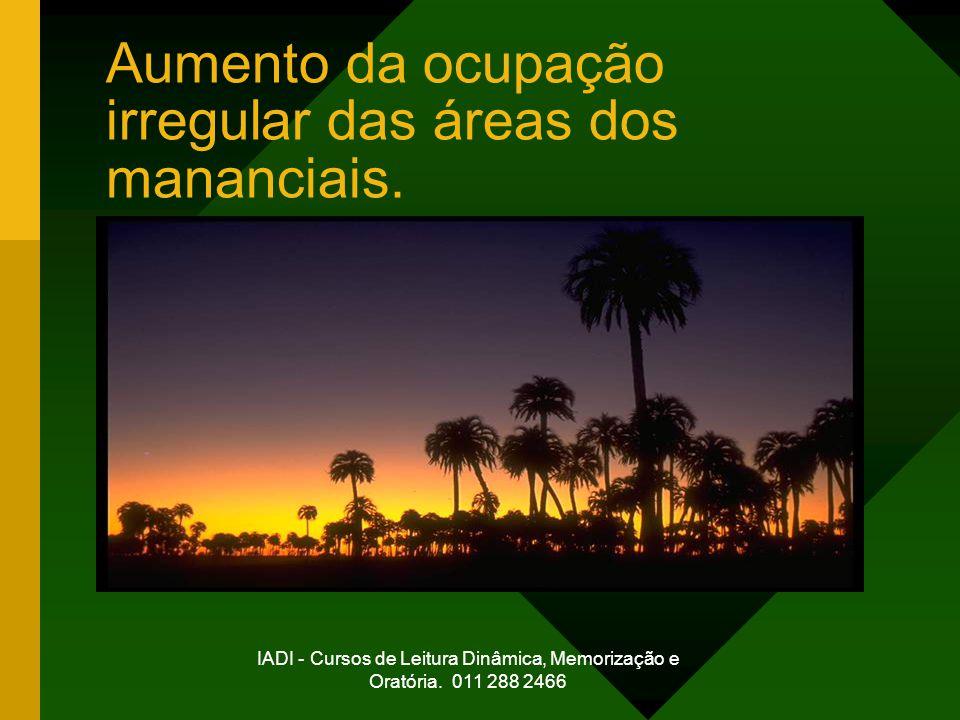 IADI - Cursos de Leitura Dinâmica, Memorização e Oratória. 011 288 2466 Aumento da ocupação irregular das áreas dos mananciais.