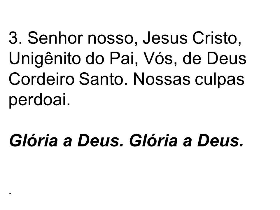 3. Senhor nosso, Jesus Cristo, Unigênito do Pai, Vós, de Deus Cordeiro Santo. Nossas culpas perdoai. Glória a Deus. Glória a Deus..