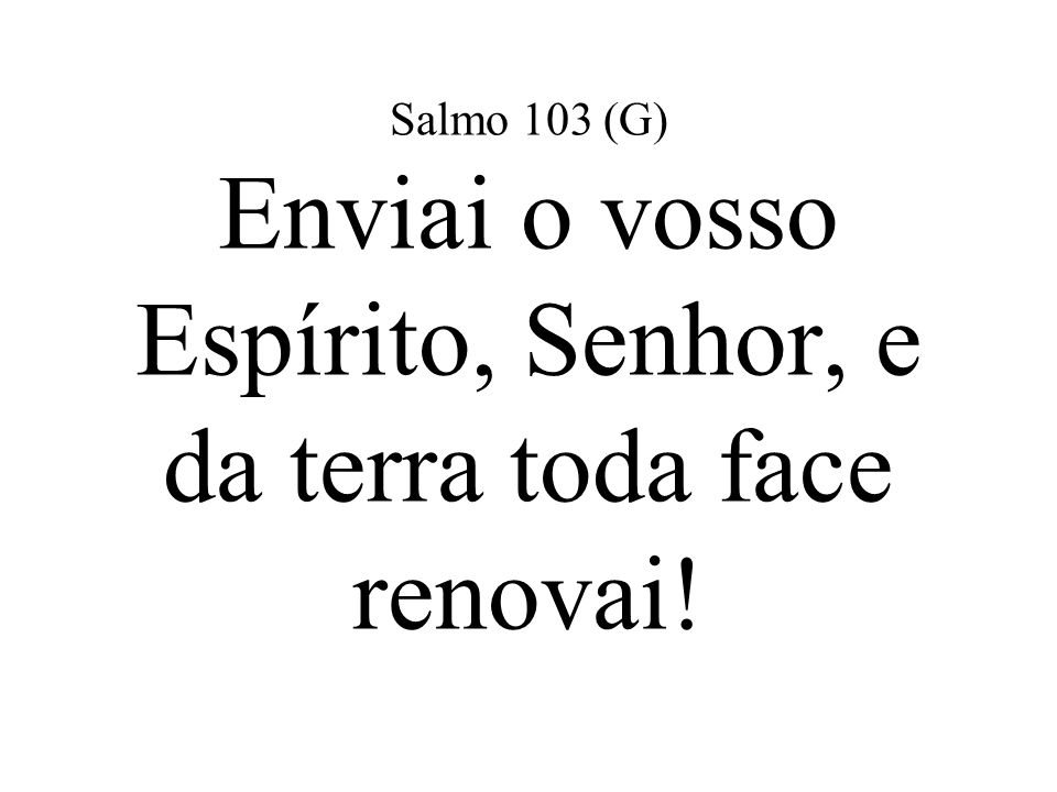Salmo 103 (G) Enviai o vosso Espírito, Senhor, e da terra toda face renovai!