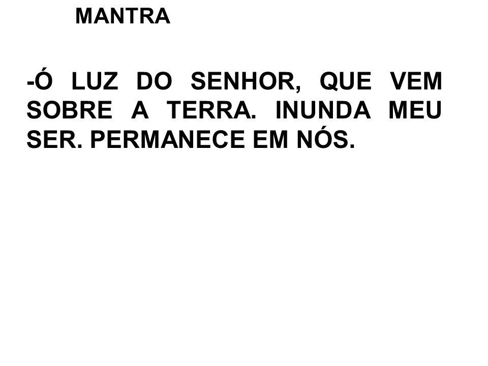 MANTRA -Ó LUZ DO SENHOR, QUE VEM SOBRE A TERRA. INUNDA MEU SER. PERMANECE EM NÓS.
