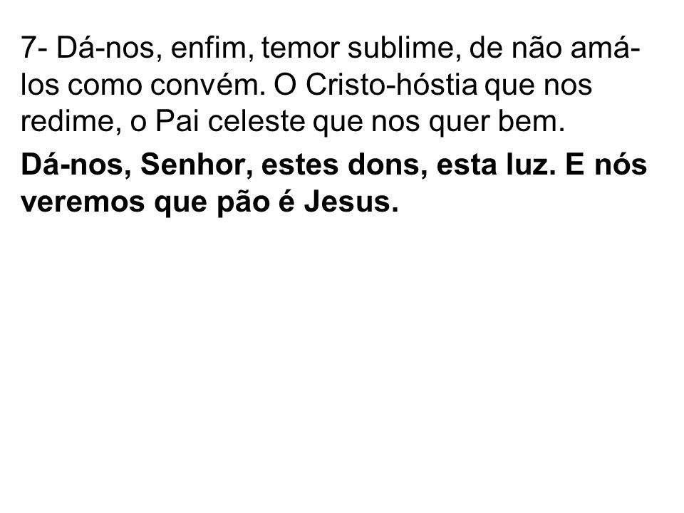 7- Dá-nos, enfim, temor sublime, de não amá- los como convém. O Cristo-hóstia que nos redime, o Pai celeste que nos quer bem. Dá-nos, Senhor, estes do