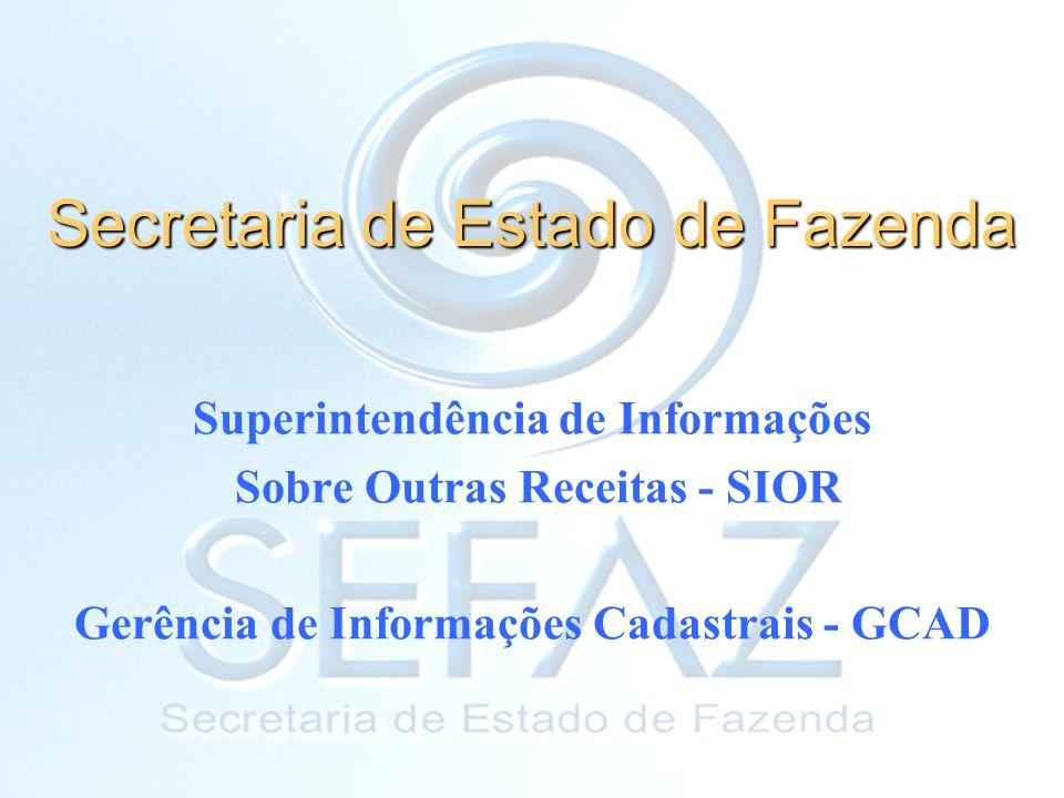 Secretaria de Estado de Fazenda Superintendência de Informações Sobre Outras Receitas - SIOR Gerência de Informações Cadastrais - GCAD