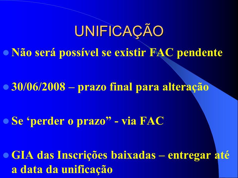 UNIFICAÇÃO Não será possível se existir FAC pendente 30/06/2008 – prazo final para alteração Se perder o prazo - via FAC GIA das Inscrições baixadas – entregar até a data da unificação