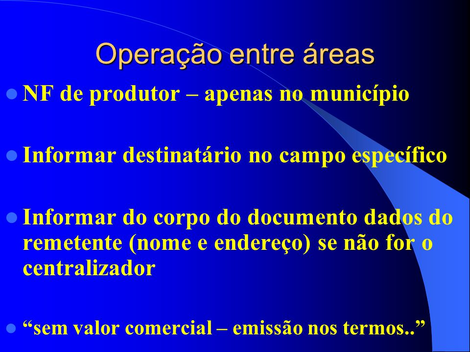 Operação entre áreas NF de produtor – apenas no município Informar destinatário no campo específico Informar do corpo do documento dados do remetente (nome e endereço) se não for o centralizador sem valor comercial – emissão nos termos..