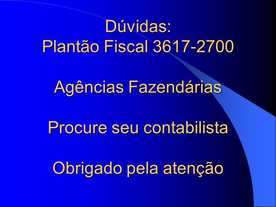 Dúvidas: Plantão Fiscal 3617-2700 Agências Fazendárias Procure seu contabilista Obrigado pela atenção