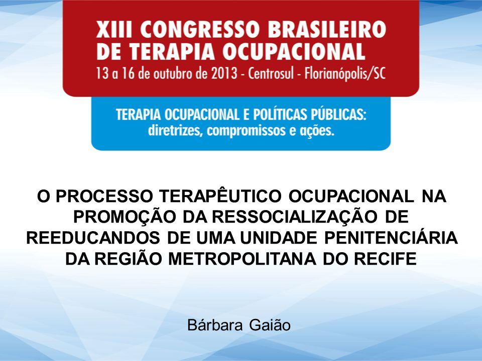 O PROCESSO TERAPÊUTICO OCUPACIONAL NA PROMOÇÃO DA RESSOCIALIZAÇÃO DE REEDUCANDOS DE UMA UNIDADE PENITENCIÁRIA DA REGIÃO METROPOLITANA DO RECIFE Bárbara Gaião