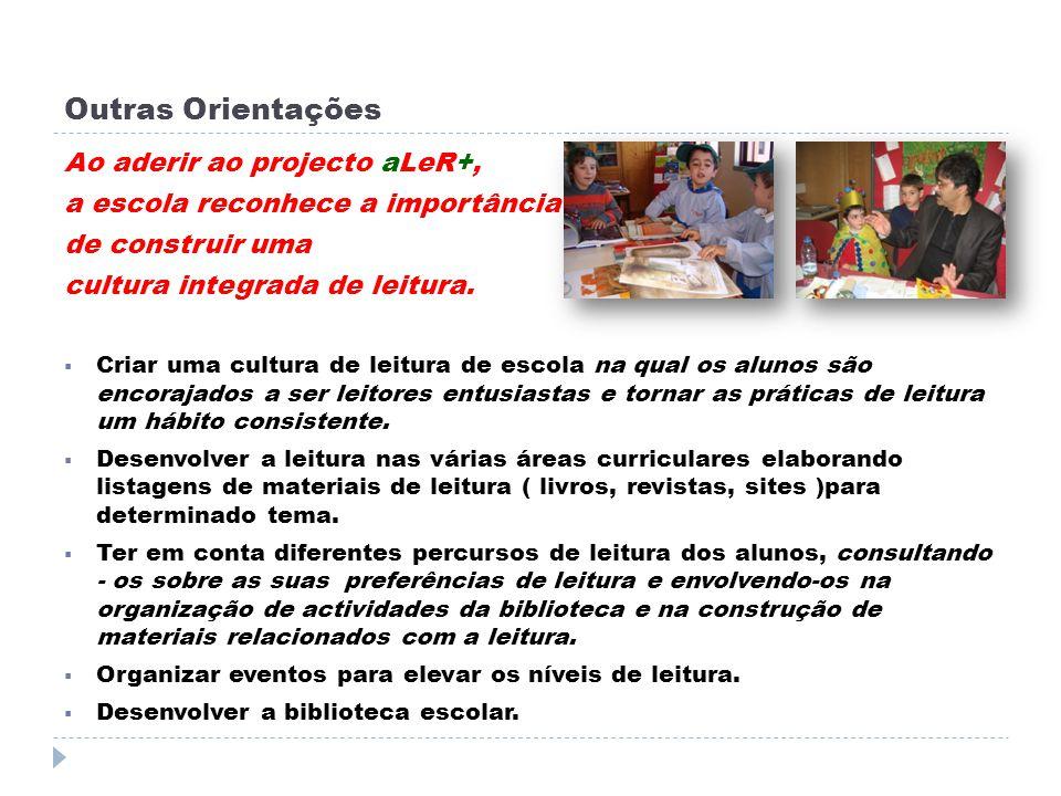 Outras Orientações Ao aderir ao projecto aLeR+, a escola reconhece a importância de construir uma cultura integrada de leitura. Criar uma cultura de l
