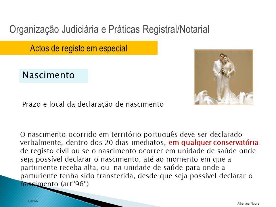 Organização Judiciária e Práticas Registral/Notarial Albertina Nobre OJPRN Actos de registo em especial Prazo e local da declaração de nascimento Nascimento Nascer Cidadão Com o projecto Nascer Cidadão pretende-se criar mecanismos que assegurem, de imediato, o registo das crianças após o nascimento, visando também, numa linha de simplificação e desburocratização, facultar aos cidadãos meios simples para o cumprimento de formalidades essenciais à salvaguarda de direitos fundamentais.