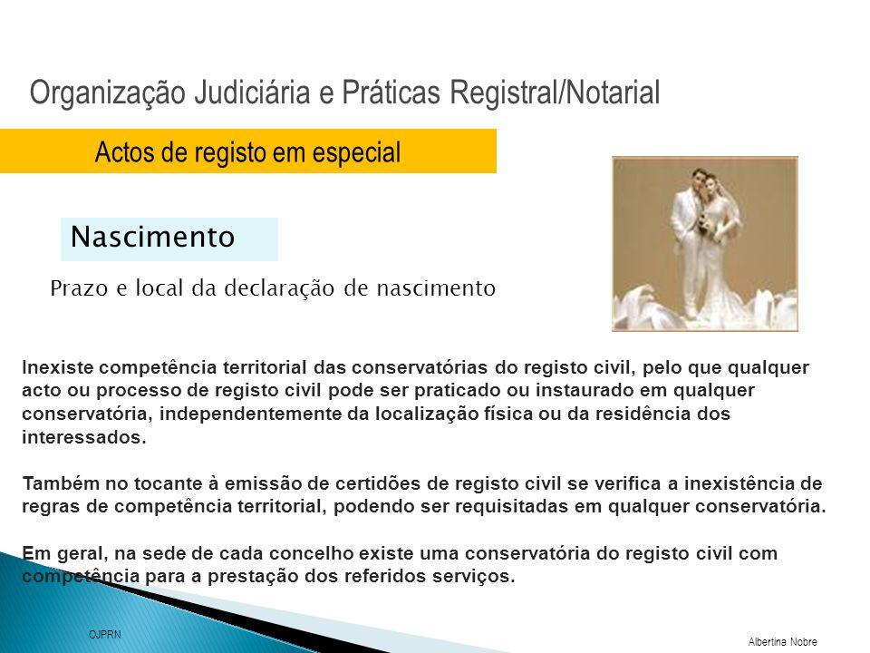 Organização Judiciária e Práticas Registral/Notarial Albertina Nobre OJPRN Actos de registo em especial Prazo e local da declaração de nascimento Nascimento Cabe à Conservatória dos Registos Centrais a competência para lavrar os registos de nascimentos de portugueses, quando ocorridos no estrangeiro, bem como nascimentos ocorridos em viagem, a bordo de navio ou aeronave portugueses Nº1 e nº2 artº11º
