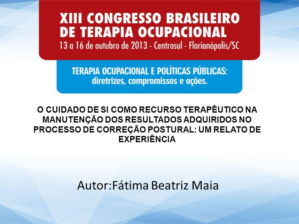O CUIDADO DE SI COMO RECURSO TERAPÊUTICO NA MANUTENÇÃO DOS RESULTADOS ADQUIRIDOS NO PROCESSO DE CORREÇÃO POSTURAL: UM RELATO DE EXPERIÊNCIA Autor:Fátima Beatriz Maia