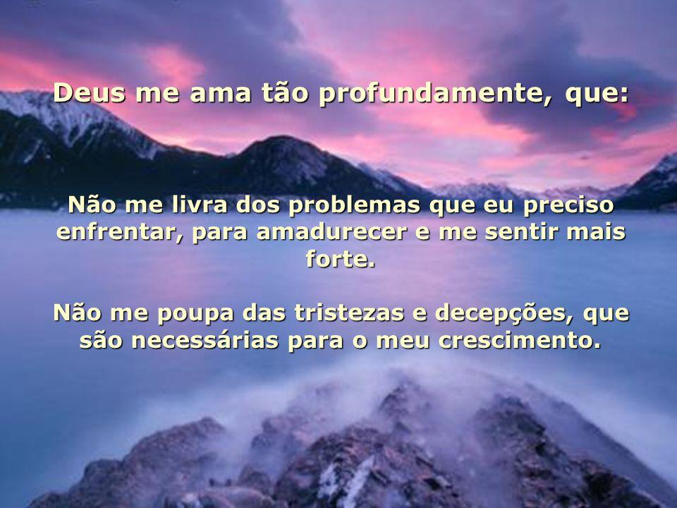 Deus me ama tão profundamente, que: Não me livra dos problemas que eu preciso enfrentar, para amadurecer e me sentir mais forte.