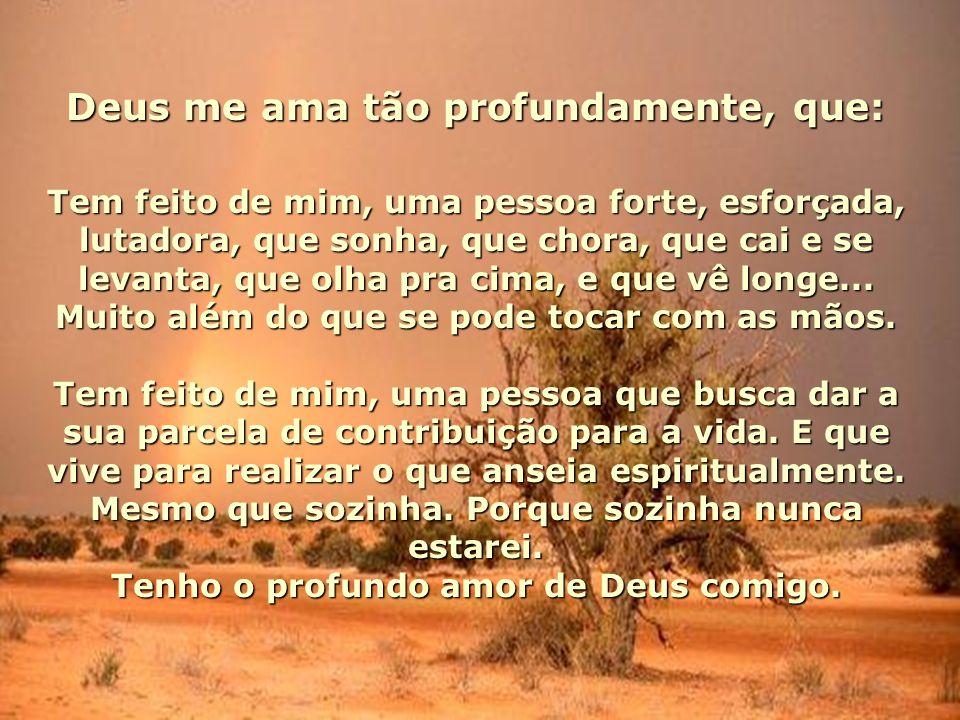 Deus me ama tão profundamente, que: Tem feito de mim, uma pessoa forte, esforçada, lutadora, que sonha, que chora, que cai e se levanta, que olha pra cima, e que vê longe...