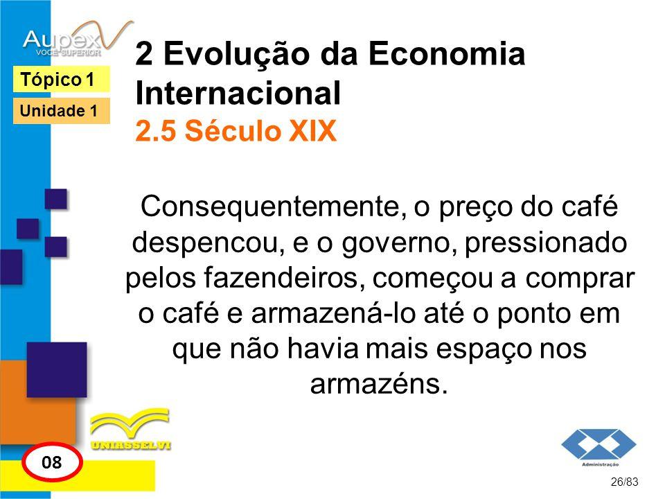 2 Evolução da Economia Internacional 2.5 Século XIX Consequentemente, o preço do café despencou, e o governo, pressionado pelos fazendeiros, começou a