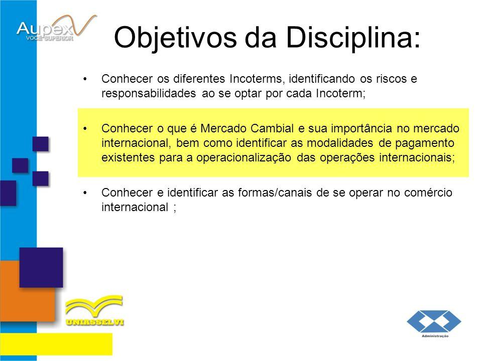 Objetivos da Disciplina: Conhecer os diferentes Incoterms, identificando os riscos e responsabilidades ao se optar por cada Incoterm; Conhecer e ident