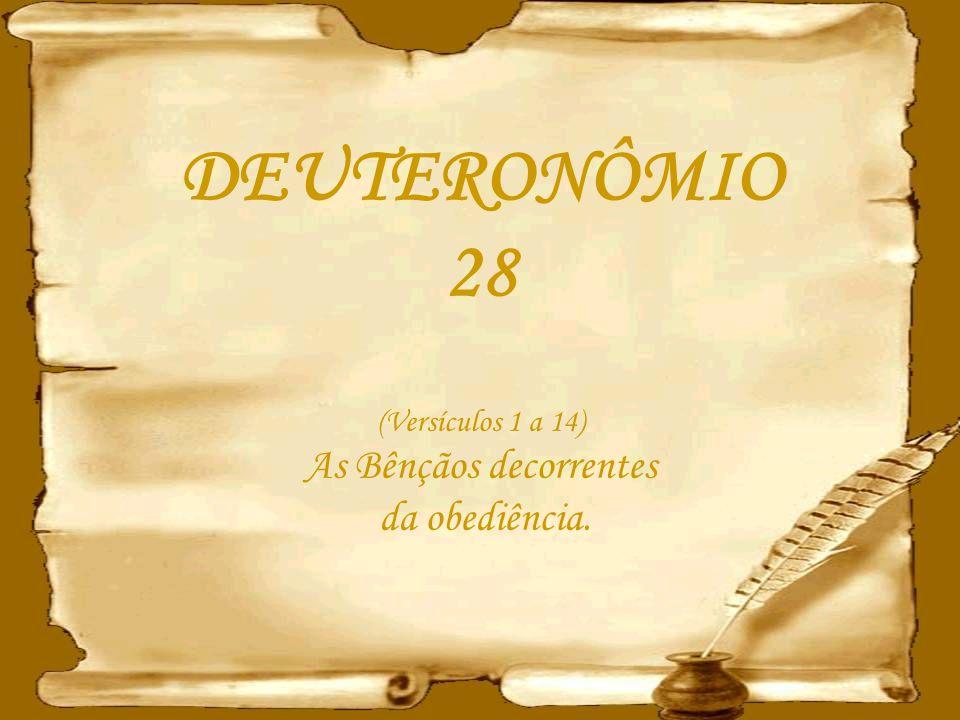 DEUTERONÔMIO 28 (Versículos 1 a 14) As Bênçãos decorrentes da obediência.