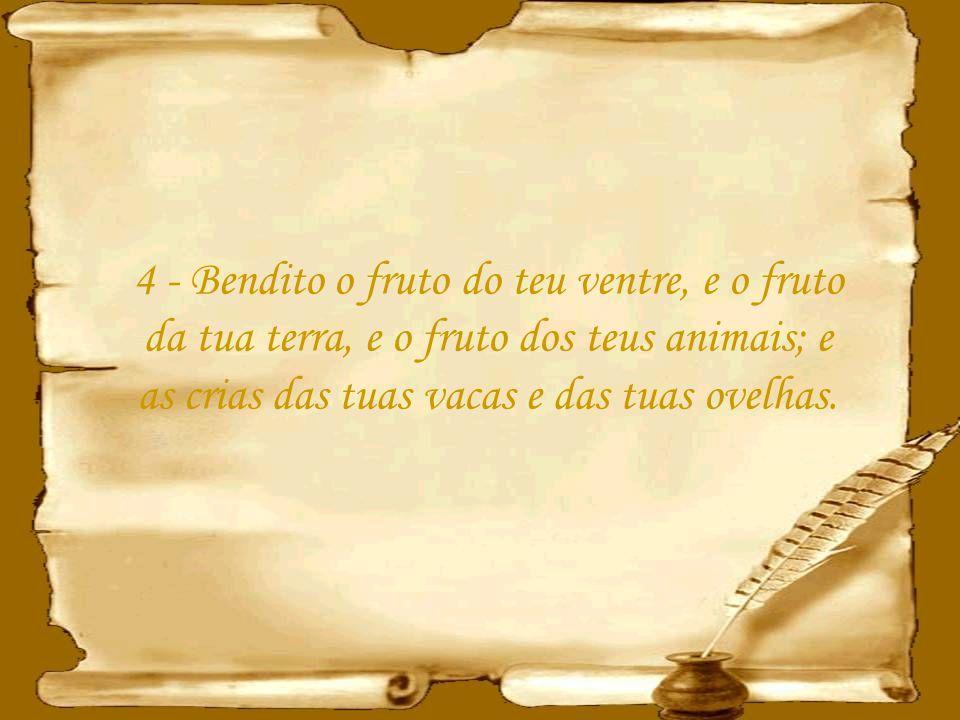 4 - Bendito o fruto do teu ventre, e o fruto da tua terra, e o fruto dos teus animais; e as crias das tuas vacas e das tuas ovelhas.