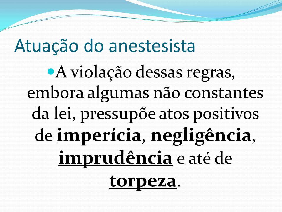 Atuação do anestesista A violação dessas regras, embora algumas não constantes da lei, pressupõe atos positivos de imperícia, negligência, imprudência e até de torpeza.