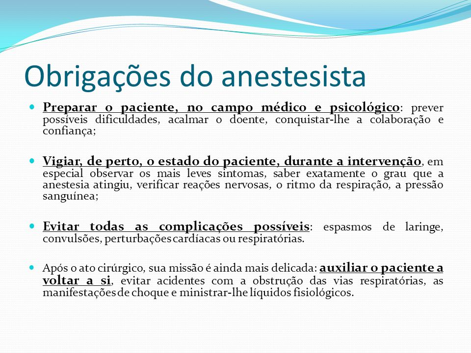Obrigações do anestesista Preparar o paciente, no campo médico e psicológico : prever possíveis dificuldades, acalmar o doente, conquistar-lhe a colaboração e confiança; Vigiar, de perto, o estado do paciente, durante a intervenção, em especial observar os mais leves sintomas, saber exatamente o grau que a anestesia atingiu, verificar reações nervosas, o ritmo da respiração, a pressão sanguínea; Evitar todas as complicações possíveis : espasmos de laringe, convulsões, perturbações cardíacas ou respiratórias.