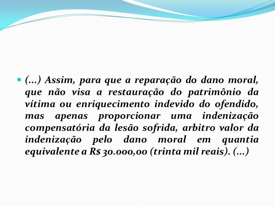(...) Assim, para que a reparação do dano moral, que não visa a restauração do patrimônio da vítima ou enriquecimento indevido do ofendido, mas apenas