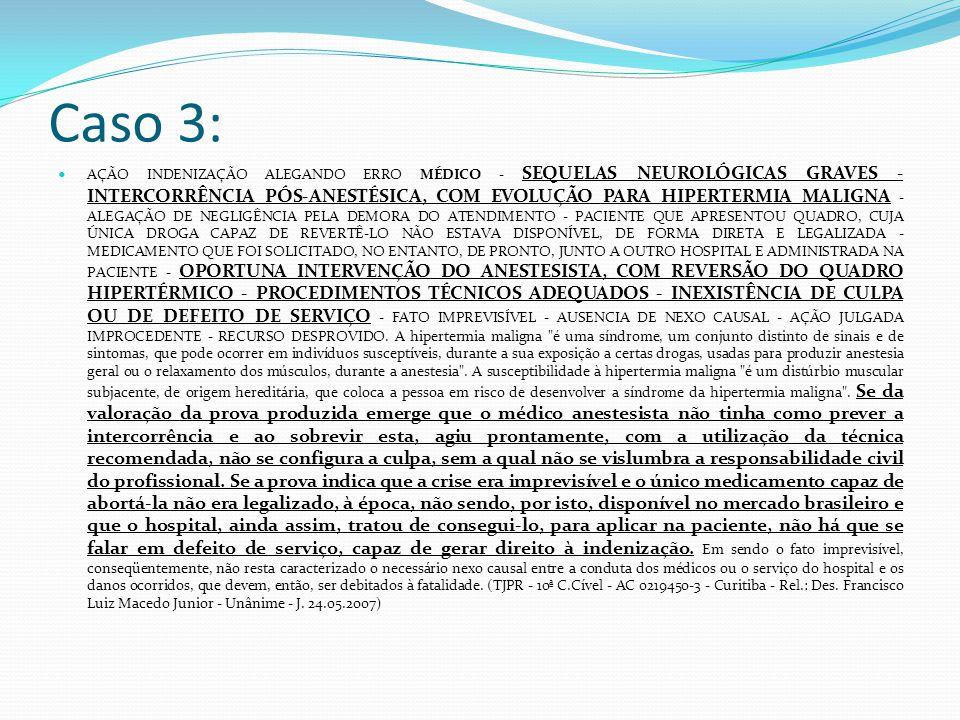 Caso 3: AÇÃO INDENIZAÇÃO ALEGANDO ERRO MÉDICO - SEQUELAS NEUROLÓGICAS GRAVES - INTERCORRÊNCIA PÓS-ANESTÉSICA, COM EVOLUÇÃO PARA HIPERTERMIA MALIGNA - ALEGAÇÃO DE NEGLIGÊNCIA PELA DEMORA DO ATENDIMENTO - PACIENTE QUE APRESENTOU QUADRO, CUJA ÚNICA DROGA CAPAZ DE REVERTÊ-LO NÃO ESTAVA DISPONÍVEL, DE FORMA DIRETA E LEGALIZADA - MEDICAMENTO QUE FOI SOLICITADO, NO ENTANTO, DE PRONTO, JUNTO A OUTRO HOSPITAL E ADMINISTRADA NA PACIENTE - OPORTUNA INTERVENÇÃO DO ANESTESISTA, COM REVERSÃO DO QUADRO HIPERTÉRMICO - PROCEDIMENTOS TÉCNICOS ADEQUADOS - INEXISTÊNCIA DE CULPA OU DE DEFEITO DE SERVIÇO - FATO IMPREVISÍVEL - AUSENCIA DE NEXO CAUSAL - AÇÃO JULGADA IMPROCEDENTE - RECURSO DESPROVIDO.