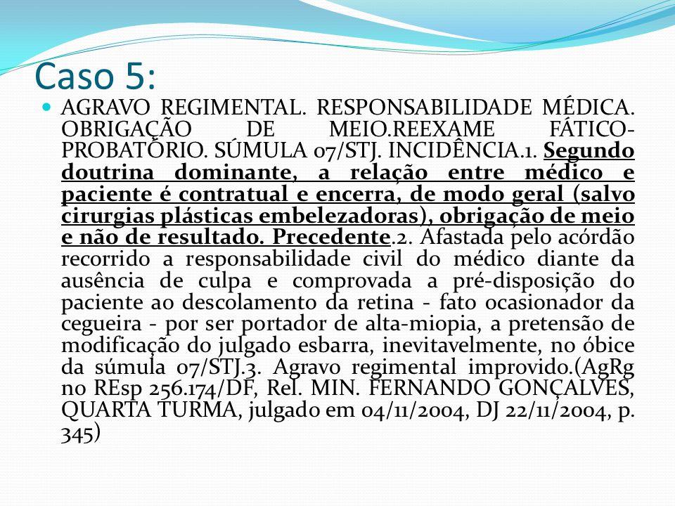 Caso 5: AGRAVO REGIMENTAL. RESPONSABILIDADE MÉDICA. OBRIGAÇÃO DE MEIO.REEXAME FÁTICO- PROBATÓRIO. SÚMULA 07/STJ. INCIDÊNCIA.1. Segundo doutrina domina
